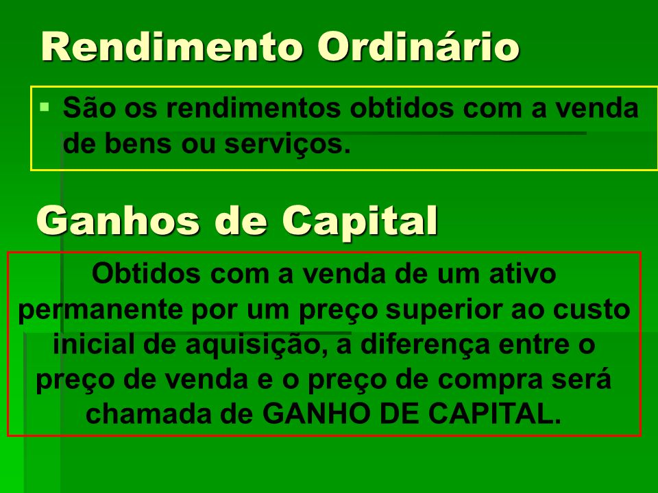 Rendimento Ordinário São os rendimentos obtidos com a venda de bens ou serviços. Ganhos de Capital Obtidos com a venda de um ativo permanente por um p