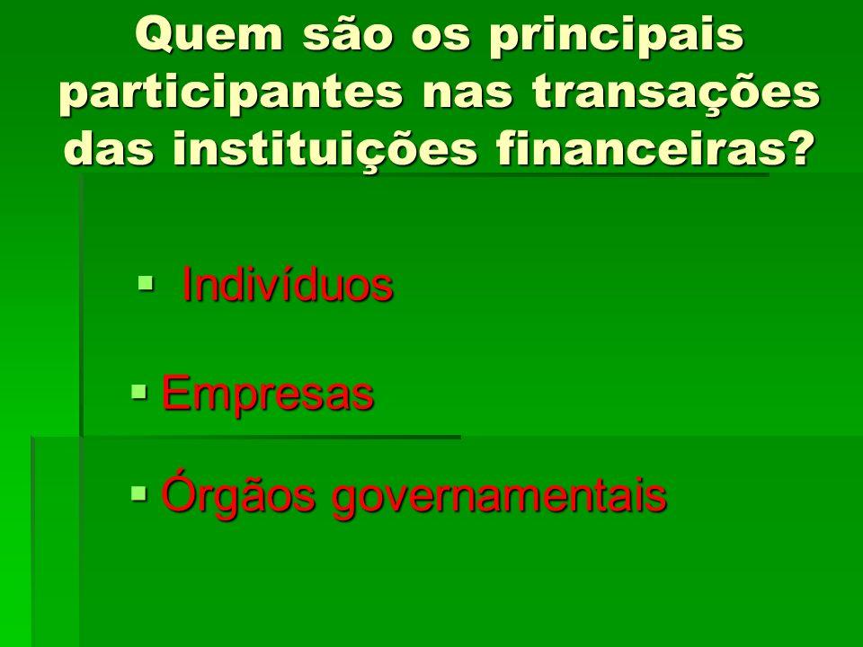Quem são os principais participantes nas transações das instituições financeiras? Órgãos governamentais Órgãos governamentais Indivíduos Indivíduos Em