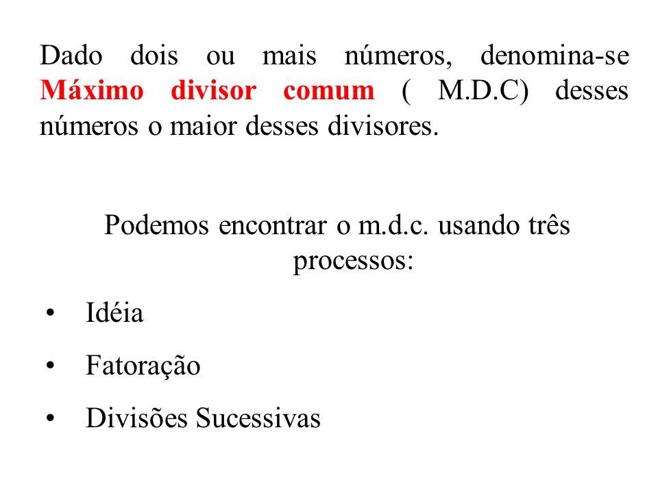 Dado dois ou mais números, denomina-se Máximo divisor comum ( M.D.C) desses números o maior desses divisores.