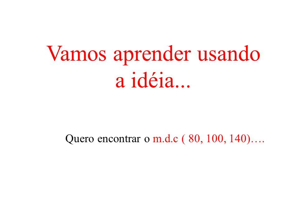 Vamos aprender usando a idéia... Quero encontrar o m.d.c ( 80, 100, 140)….