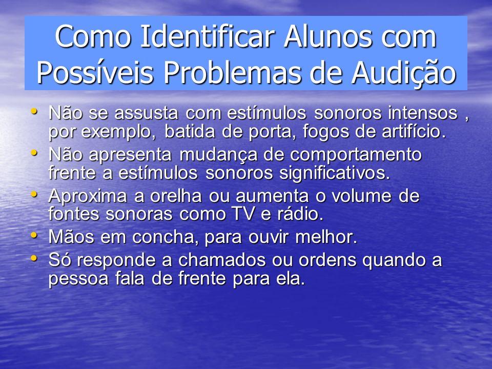 Como Identificar Alunos com Possíveis Problemas de Audição Não se assusta com estímulos sonoros intensos, por exemplo, batida de porta, fogos de artif