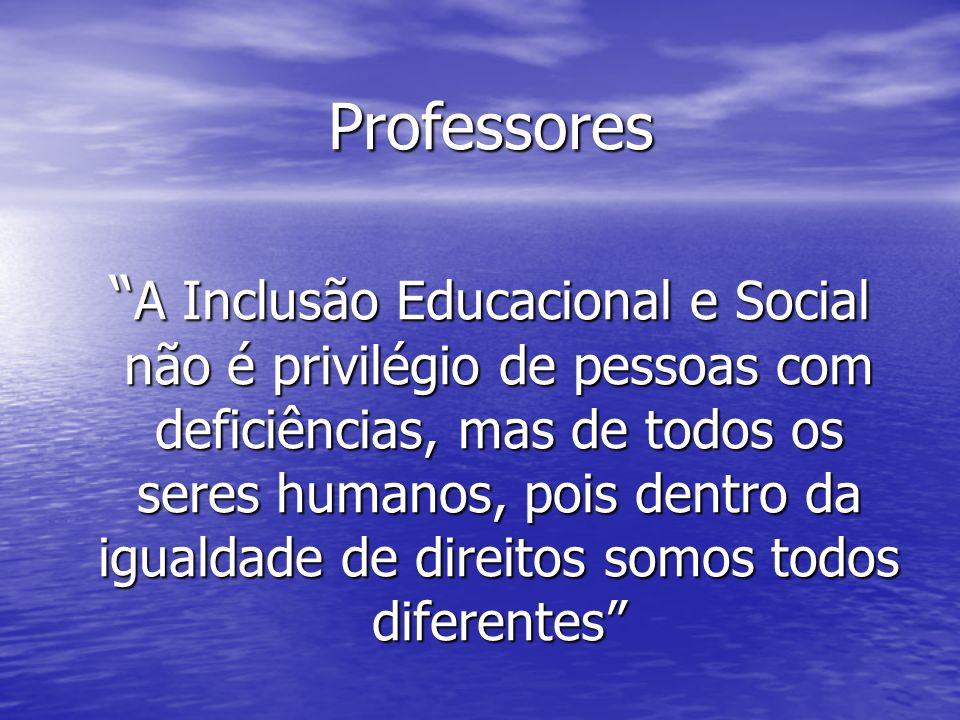 Professores Professores A Inclusão Educacional e Social não é privilégio de pessoas com deficiências, mas de todos os seres humanos, pois dentro da igualdade de direitos somos todos diferentes A Inclusão Educacional e Social não é privilégio de pessoas com deficiências, mas de todos os seres humanos, pois dentro da igualdade de direitos somos todos diferentes