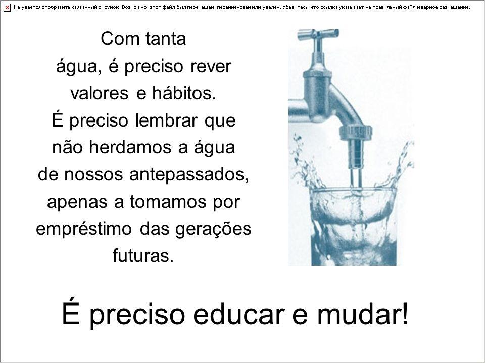 É preciso educar e mudar! Com tanta água, é preciso rever valores e hábitos. É preciso lembrar que não herdamos a água de nossos antepassados, apenas