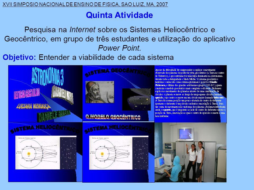 XVII SIMPOSIO NACIONAL DE ENSINO DE FISICA, SAO LUIZ, MA, 2007 Quinta Atividade Pesquisa na Internet sobre os Sistemas Heliocêntrico e Geocêntrico, em grupo de três estudantes e utilização do aplicativo Power Point.