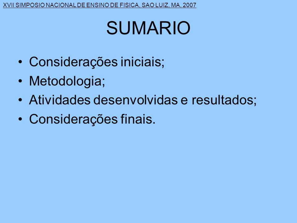 XVII SIMPOSIO NACIONAL DE ENSINO DE FISICA, SAO LUIZ, MA, 2007 SUMARIO Considerações iniciais; Metodologia; Atividades desenvolvidas e resultados; Considerações finais.