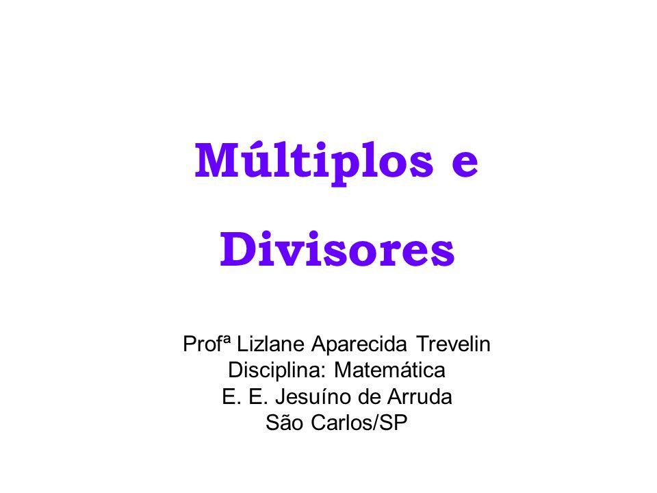 Múltiplos e Divisores Profª Lizlane Aparecida Trevelin Disciplina: Matemática E. E. Jesuíno de Arruda São Carlos/SP