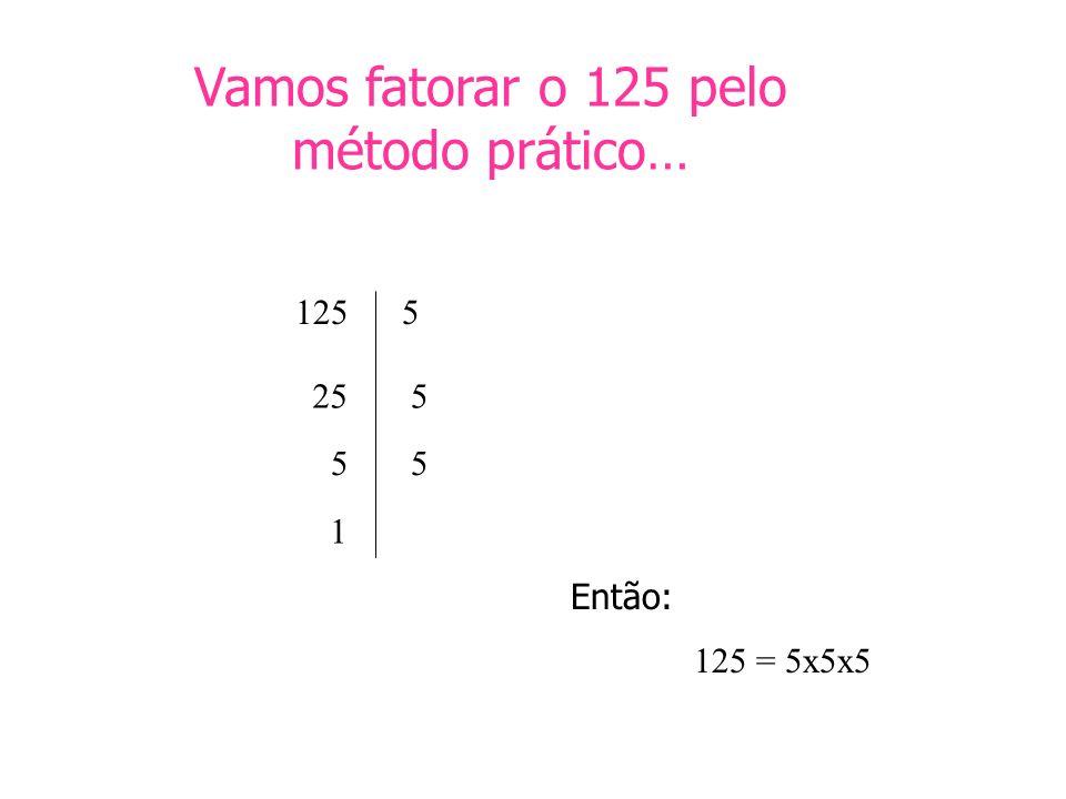 Vamos fatorar o 125 pelo método prático… 1255 255 55 1 Então: 125 = 5x5x5