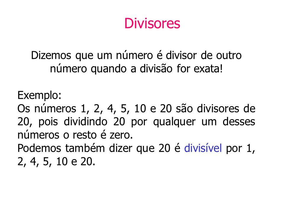 Divisores Dizemos que um número é divisor de outro número quando a divisão for exata! Exemplo: Os números 1, 2, 4, 5, 10 e 20 são divisores de 20, poi
