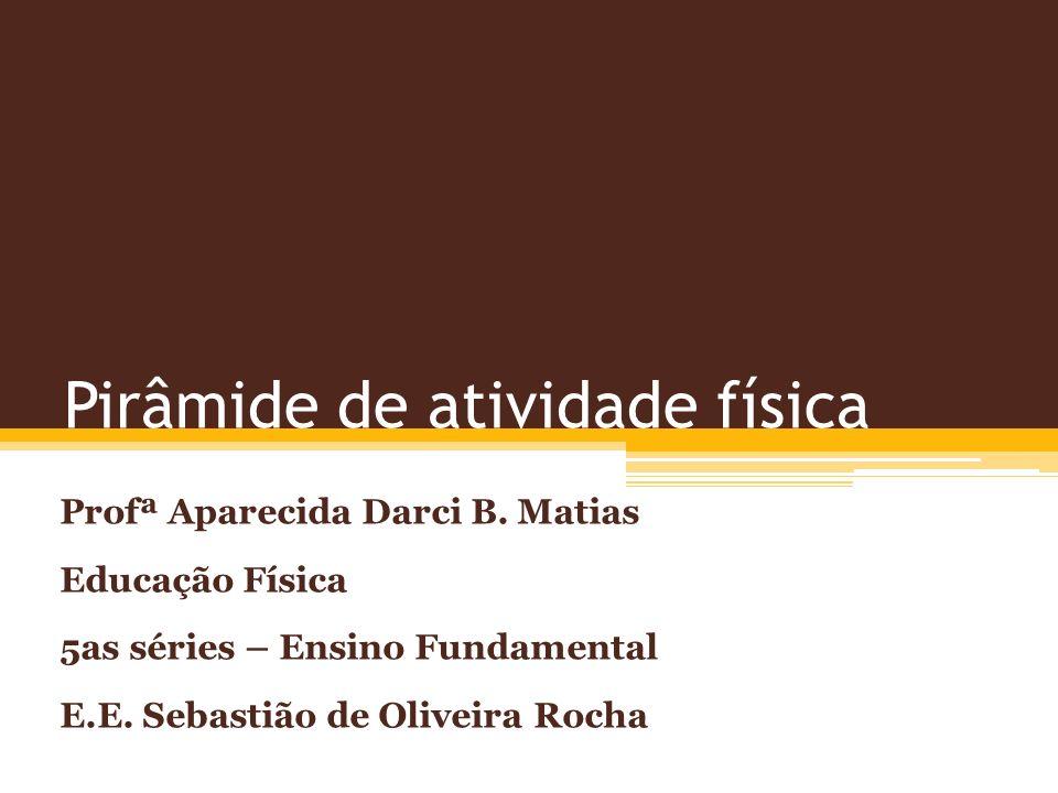 Pirâmide de atividade física Profª Aparecida Darci B. Matias Educação Física 5as séries – Ensino Fundamental E.E. Sebastião de Oliveira Rocha