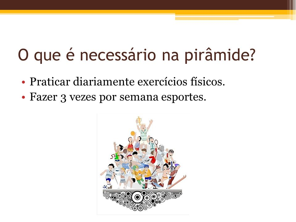 O que é necessário na pirâmide? Praticar diariamente exercícios físicos. Fazer 3 vezes por semana esportes.