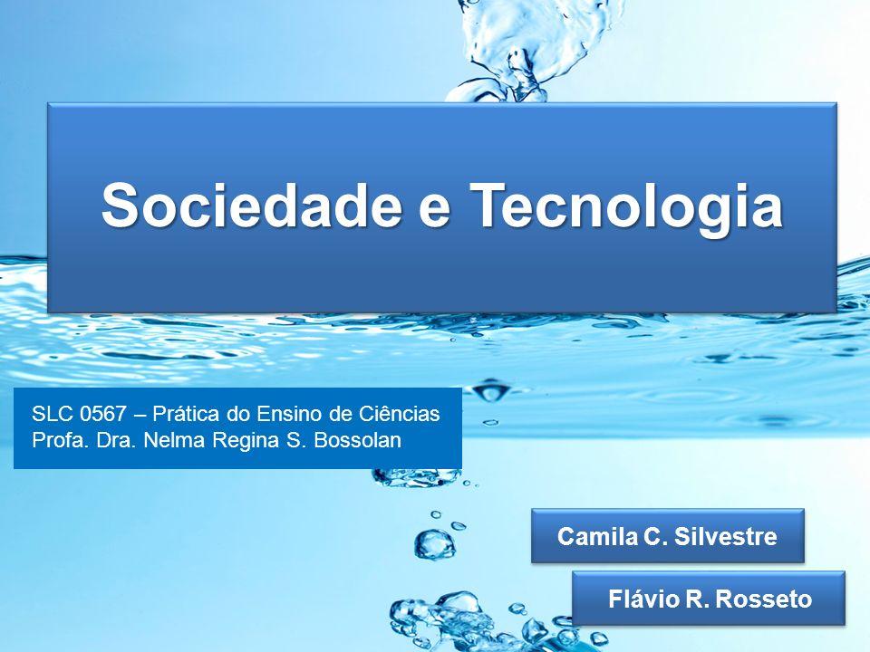 Sociedade e Tecnologia Flávio R. Rosseto Camila C. Silvestre SLC 0567 – Prática do Ensino de Ciências Profa. Dra. Nelma Regina S. Bossolan