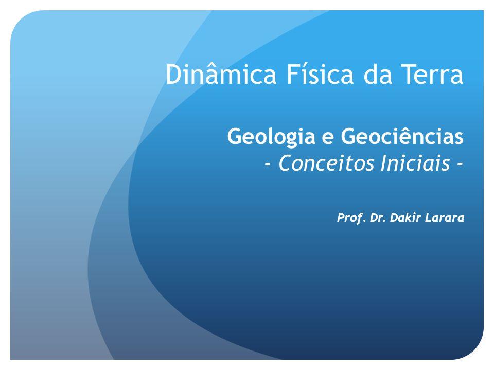 Dinâmica Física da Terra Geologia e Geociências - Conceitos Iniciais - Prof. Dr. Dakir Larara