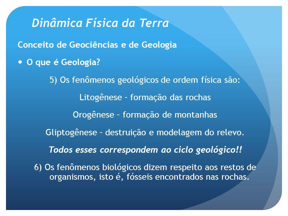 Dinâmica Física da Terra Conceito de Geociências e de Geologia Ramos da Geologia 1 – Geologia Física: a) geologia estrutural (estudo dos depósitos e das diferentes camadas.