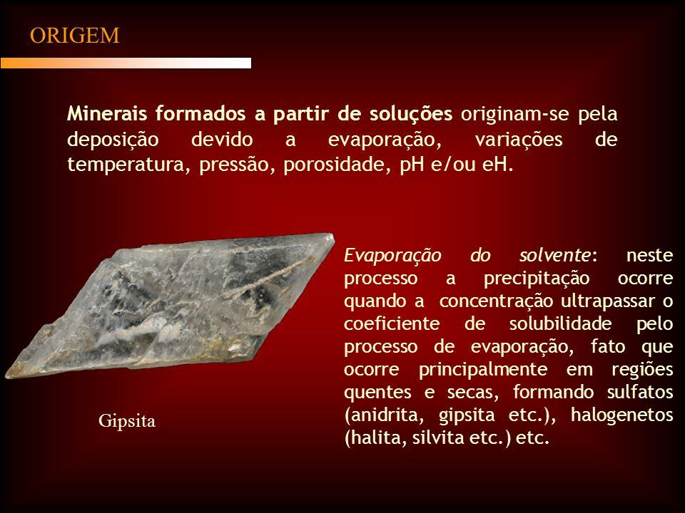 ORIGEM Minerais formados a partir de soluções originam-se pela deposição devido a evaporação, variações de temperatura, pressão, porosidade, pH e/ou eH.