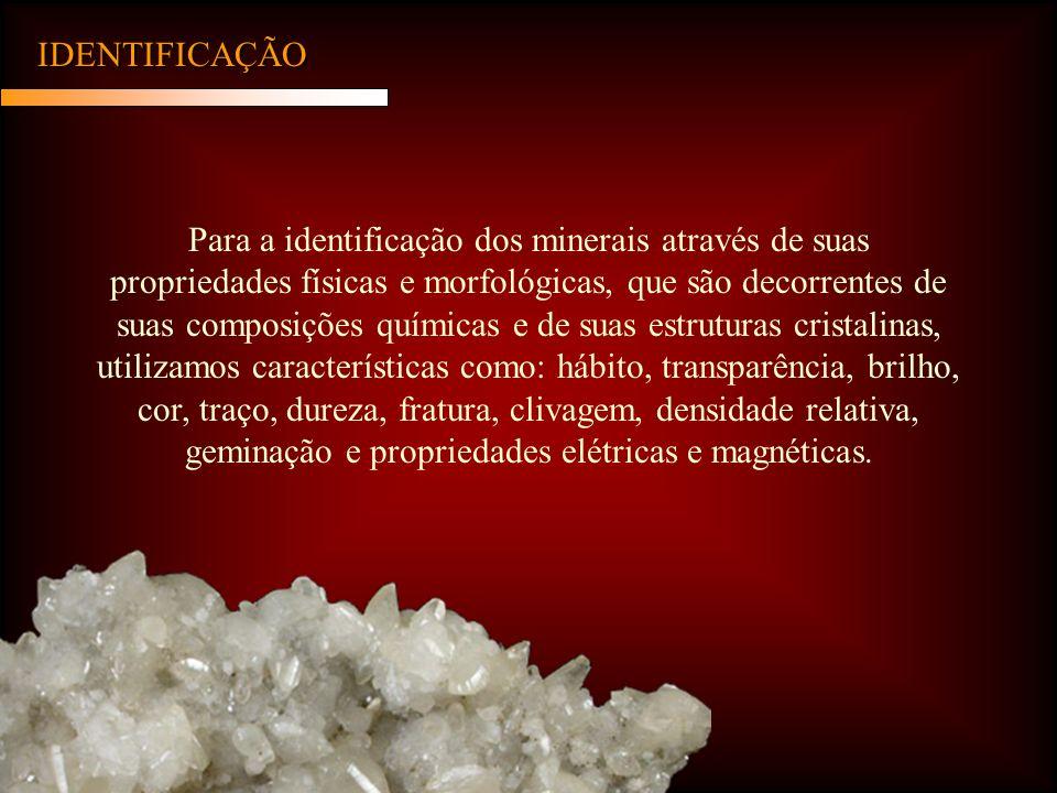 IDENTIFICAÇÃO Para a identificação dos minerais através de suas propriedades físicas e morfológicas, que são decorrentes de suas composições químicas