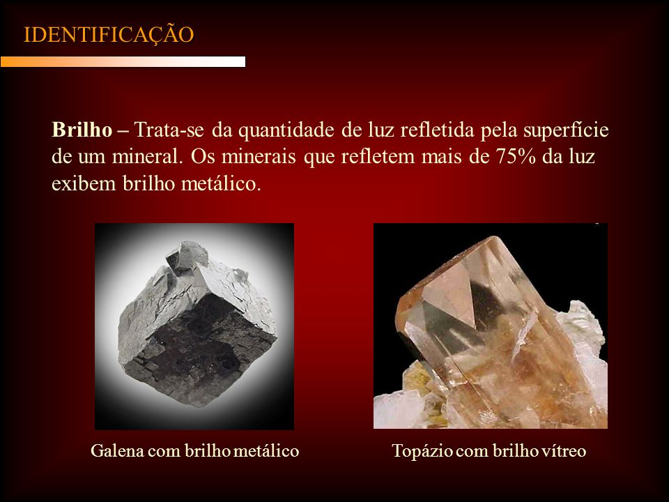IDENTIFICAÇÃO Brilho – Trata-se da quantidade de luz refletida pela superfície de um mineral. Os minerais que refletem mais de 75% da luz exibem brilh