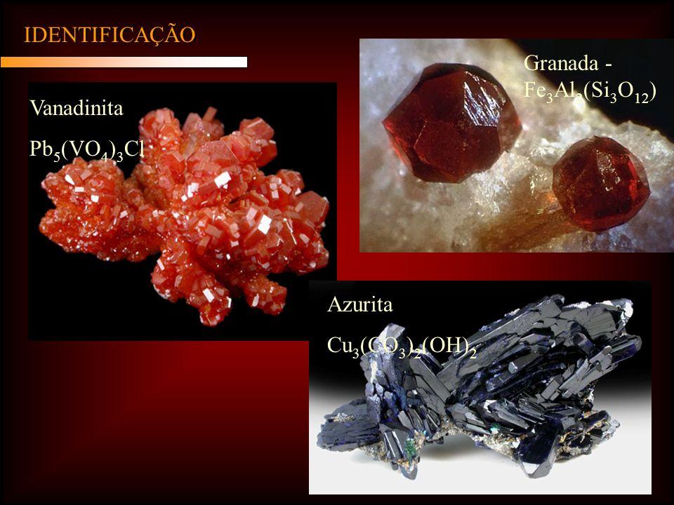 IDENTIFICAÇÃO Vanadinita Pb 5 (VO 4 ) 3 Cl Azurita Cu 3 (CO 3 ) 2 (OH) 2 Granada - Fe 3 Al 2 (Si 3 O 12 )