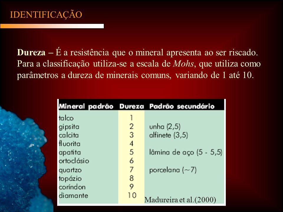 IDENTIFICAÇÃO Dureza – É a resistência que o mineral apresenta ao ser riscado. Para a classificação utiliza-se a escala de Mohs, que utiliza como parâ