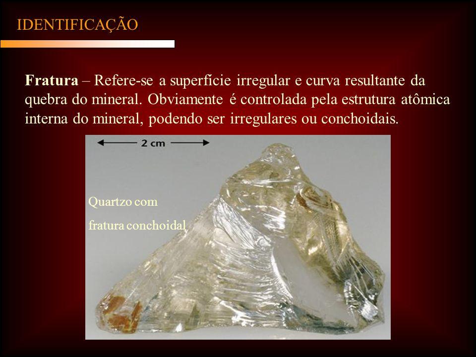 IDENTIFICAÇÃO Fratura – Refere-se a superfície irregular e curva resultante da quebra do mineral.