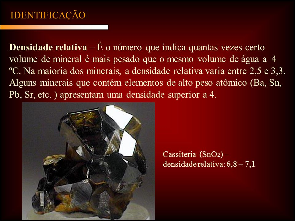 IDENTIFICAÇÃO Densidade relativa – É o número que indica quantas vezes certo volume de mineral é mais pesado que o mesmo volume de água a 4 ºC. Na mai