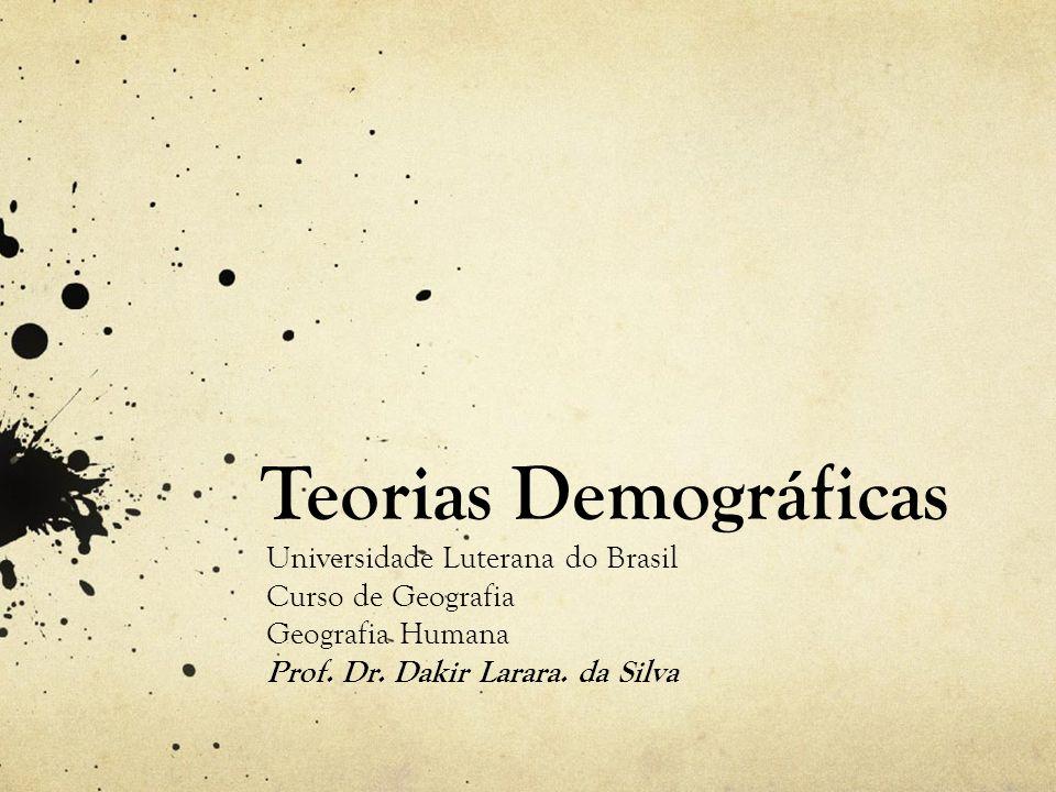 Teorias Demográficas Universidade Luterana do Brasil Curso de Geografia Geografia Humana Prof. Dr. Dakir Larara. da Silva