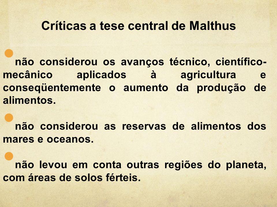 Críticas a tese central de Malthus não considerou os avanços técnico, científico- mecânico aplicados à agricultura e conseqüentemente o aumento da pro