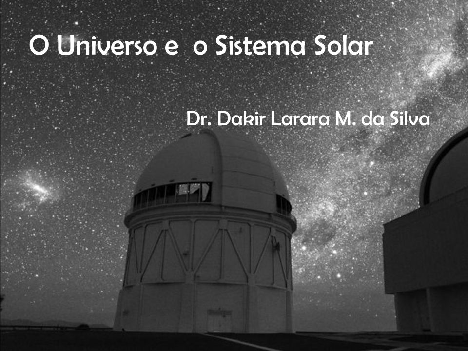 O Universo e o Sistema Solar Dr. Dakir Larara M. da Silva