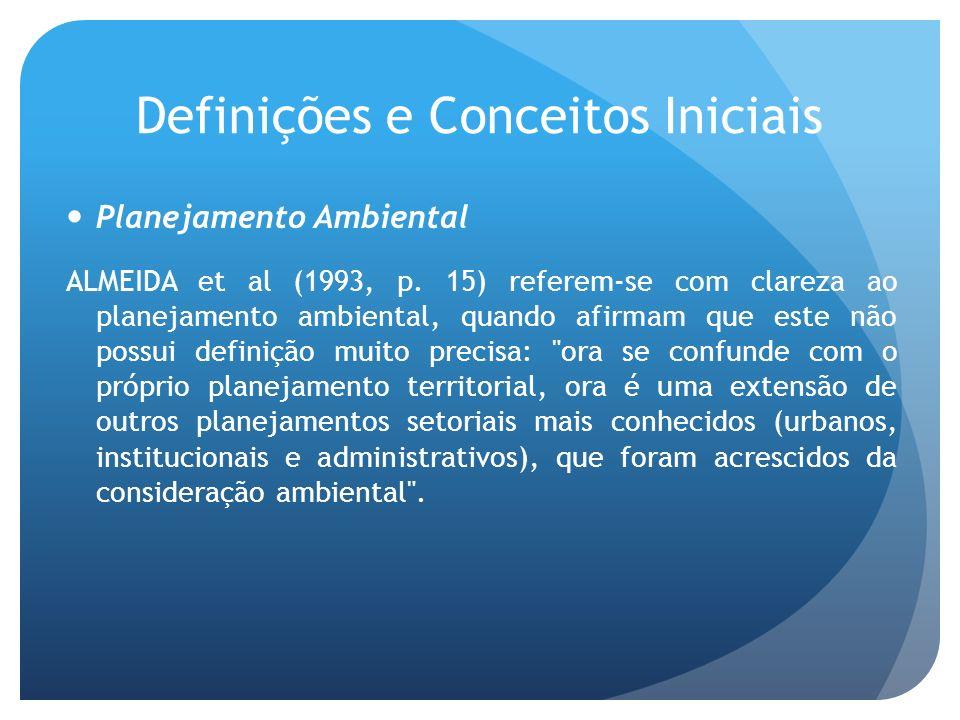 Definições e Conceitos Iniciais Planejamento Ambiental ALMEIDA et al (1993, p. 15) referem-se com clareza ao planejamento ambiental, quando afirmam qu