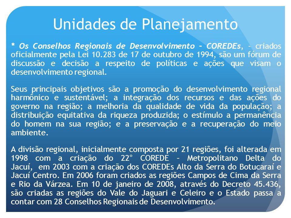 Unidades de Planejamento * Os Conselhos Regionais de Desenvolvimento – COREDEs, - criados oficialmente pela Lei 10.283 de 17 de outubro de 1994, são um fórum de discussão e decisão a respeito de políticas e ações que visam o desenvolvimento regional.