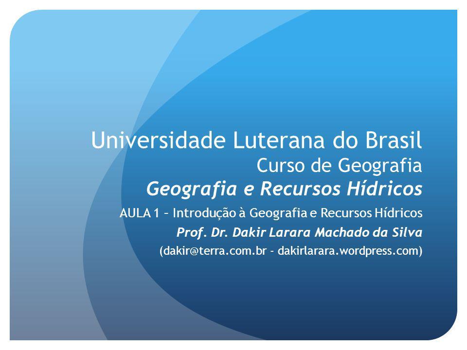 Universidade Luterana do Brasil Curso de Geografia Geografia e Recursos Hídricos AULA 1 – Introdução à Geografia e Recursos Hídricos Prof.