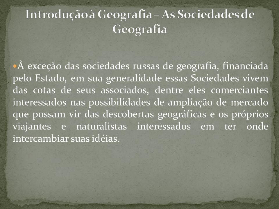 À exceção das sociedades russas de geografia, financiada pelo Estado, em sua generalidade essas Sociedades vivem das cotas de seus associados, dentre