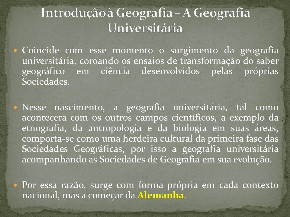 Coincide com esse momento o surgimento da geografia universitária, coroando os ensaios de transformação do saber geográfico em ciência desenvolvidos p