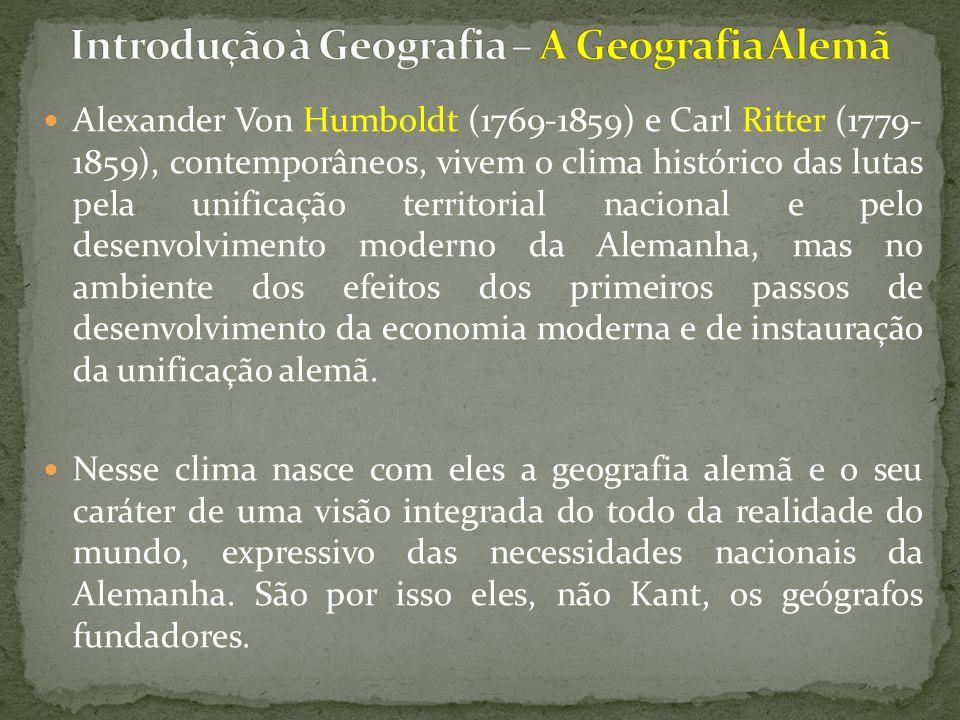 Alexander Von Humboldt (1769-1859) e Carl Ritter (1779- 1859), contemporâneos, vivem o clima histórico das lutas pela unificação territorial nacional e pelo desenvolvimento moderno da Alemanha, mas no ambiente dos efeitos dos primeiros passos de desenvolvimento da economia moderna e de instauração da unificação alemã.