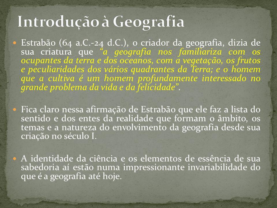 Estrabão (64 a.C.-24 d.C.), o criador da geografia, dizia de sua criatura que a geografia nos familiariza com os ocupantes da terra e dos oceanos, com