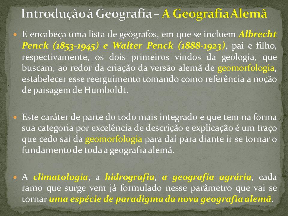 E encabeça uma lista de geógrafos, em que se incluem Albrecht Penck (1853-1945) e Walter Penck (1888-1923), pai e filho, respectivamente, os dois primeiros vindos da geologia, que buscam, ao redor da criação da versão alemã de geomorfologia, estabelecer esse reerguimento tomando como referência a noção de paisagem de Humboldt.