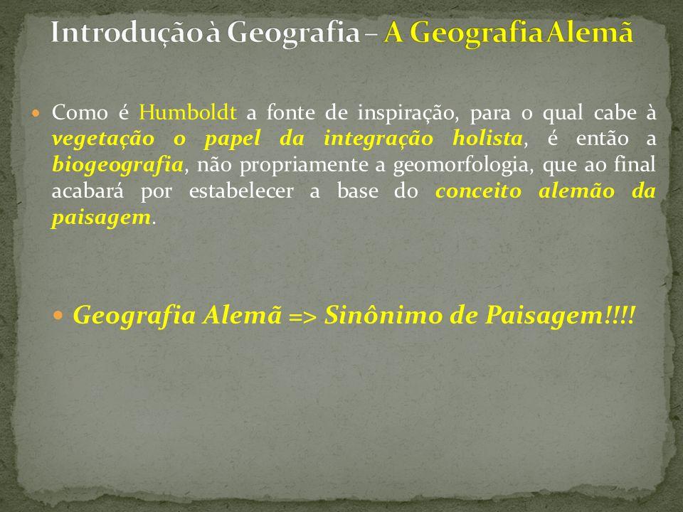 Como é Humboldt a fonte de inspiração, para o qual cabe à vegetação o papel da integração holista, é então a biogeografia, não propriamente a geomorfologia, que ao final acabará por estabelecer a base do conceito alemão da paisagem.