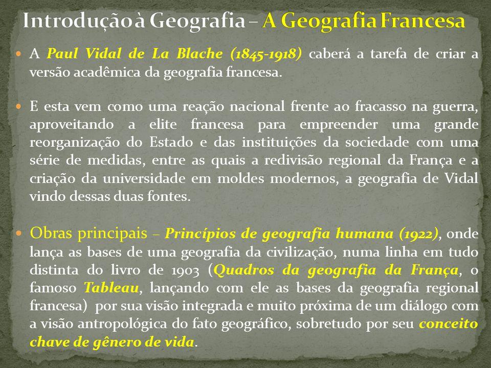 A Paul Vidal de La Blache (1845-1918) caberá a tarefa de criar a versão acadêmica da geografia francesa. E esta vem como uma reação nacional frente ao