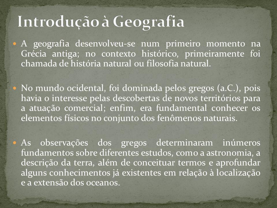 A geografia desenvolveu-se num primeiro momento na Grécia antiga; no contexto histórico, primeiramente foi chamada de história natural ou filosofia na