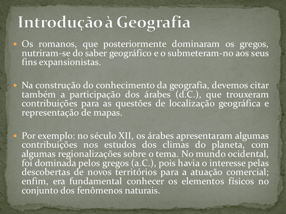 Os romanos, que posteriormente dominaram os gregos, nutriram-se do saber geográfico e o submeteram-no aos seus fins expansionistas. Na construção do c