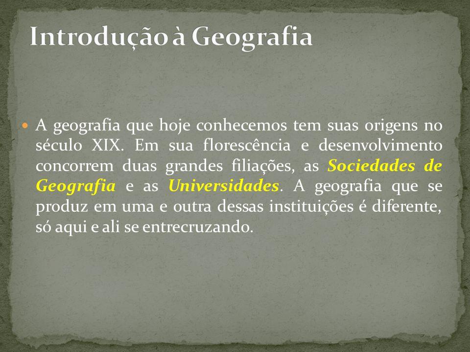 A geografia que hoje conhecemos tem suas origens no século XIX. Em sua florescência e desenvolvimento concorrem duas grandes filiações, as Sociedades