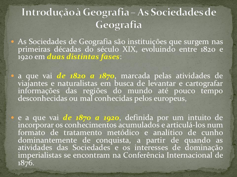 As Sociedades de Geografia são instituições que surgem nas primeiras décadas do século XIX, evoluindo entre 1820 e 1920 em duas distintas fases: a que