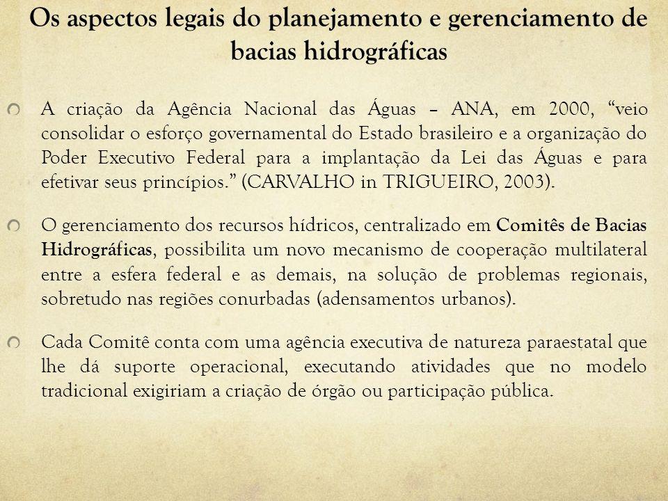 Os aspectos legais do planejamento e gerenciamento de bacias hidrográficas A criação da Agência Nacional das Águas – ANA, em 2000, veio consolidar o e