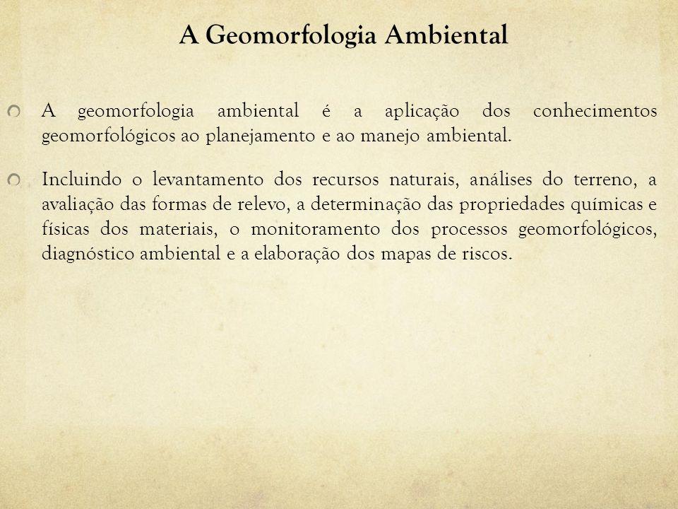 A Geomorfologia Ambiental A geomorfologia ambiental é a aplicação dos conhecimentos geomorfológicos ao planejamento e ao manejo ambiental. Incluindo o