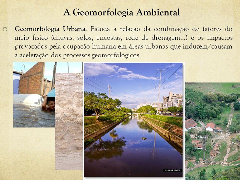 A Geomorfologia Ambiental Geomorfologia Urbana : Estuda a relação da combinação de fatores do meio físico (chuvas, solos, encostas, rede de drenagem..