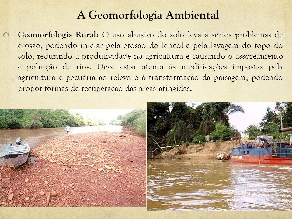 A Geomorfologia Ambiental Geomorfologia Rural: O uso abusivo do solo leva a sérios problemas de erosão, podendo iniciar pela erosão do lençol e pela l