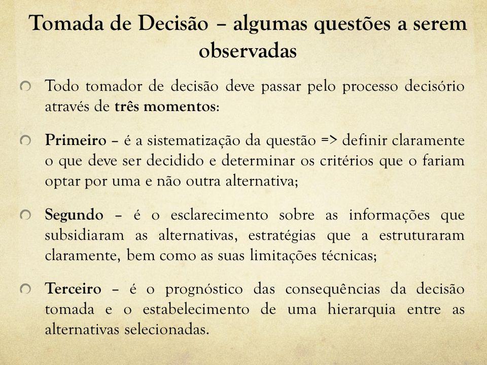 Tomada de Decisão – algumas questões a serem observadas Todo tomador de decisão deve passar pelo processo decisório através de três momentos : Primeir