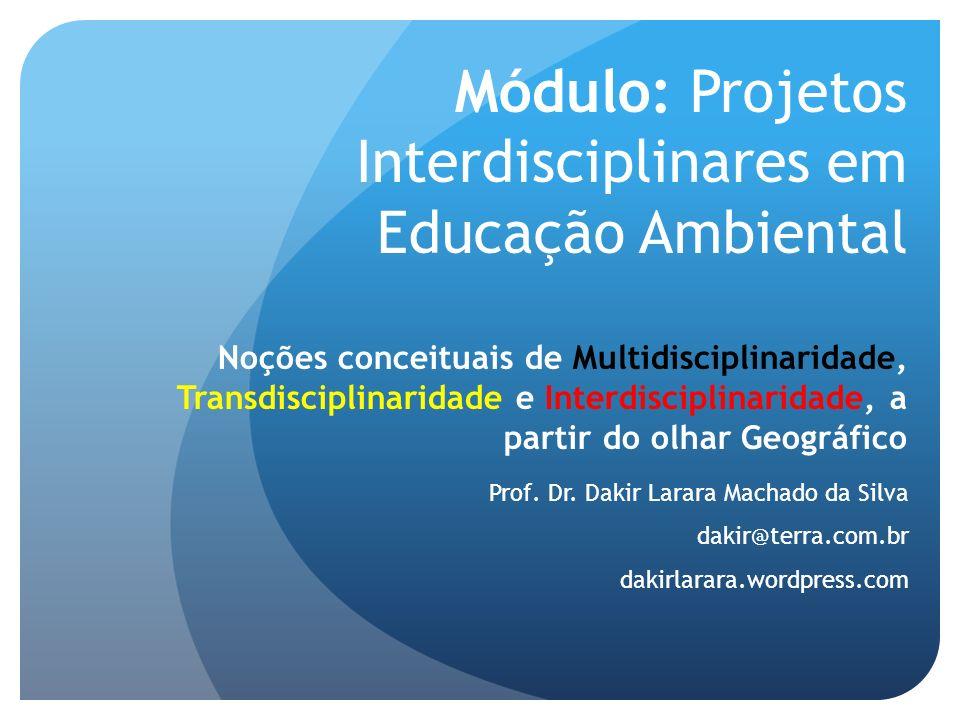 Módulo: Projetos Interdisciplinares em Educação Ambiental Noções conceituais de Multidisciplinaridade, Transdisciplinaridade e Interdisciplinaridade,