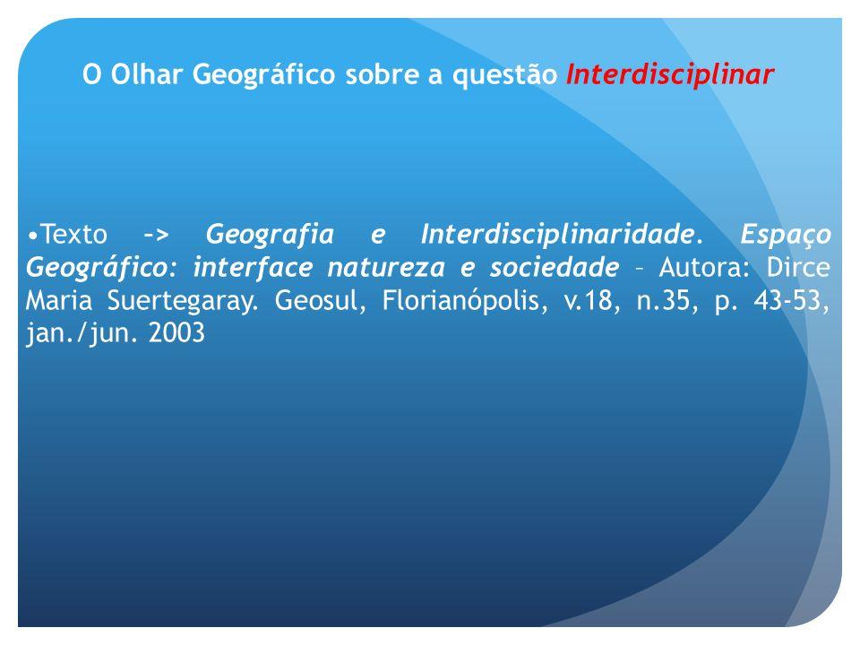 O Olhar Geográfico sobre a questão Interdisciplinar Texto –> Geografia e Interdisciplinaridade. Espaço Geográfico: interface natureza e sociedade – Au