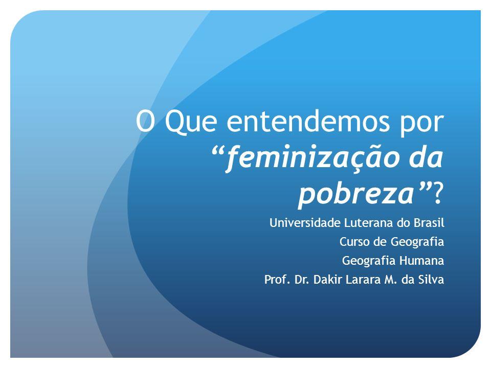 O Que entendemos porfeminização da pobreza? Universidade Luterana do Brasil Curso de Geografia Geografia Humana Prof. Dr. Dakir Larara M. da Silva