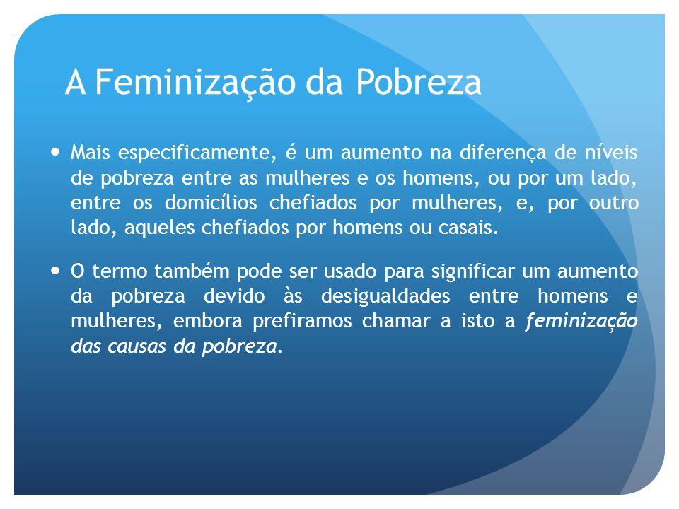 A Feminização da Pobreza Mais especificamente, é um aumento na diferença de níveis de pobreza entre as mulheres e os homens, ou por um lado, entre os
